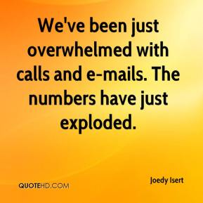 Joedy Isert  - We've been just overwhelmed with calls and e-mails. The numbers have just exploded.