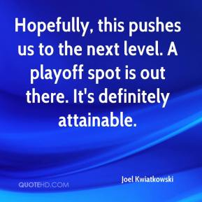 Joel Kwiatkowski  - Hopefully, this pushes us to the next level. A playoff spot is out there. It's definitely attainable.