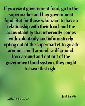 If you want government food, go to the supermarket and buy government food. But for those who want to have a relationship with their food, and the accountability that inherently comes with voluntarily and informatively opting out of the supermarket to go ask around, smell around, sniff around, look around and opt out of the government food system, they ought to have that right.