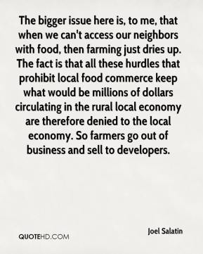 The bigger issue here is, to me, that when we can't access our neighbors with food, then farming just dries up. The fact is that all these hurdles that prohibit local food commerce keep what would be millions of dollars circulating in the rural local economy are therefore denied to the local economy. So farmers go out of business and sell to developers.