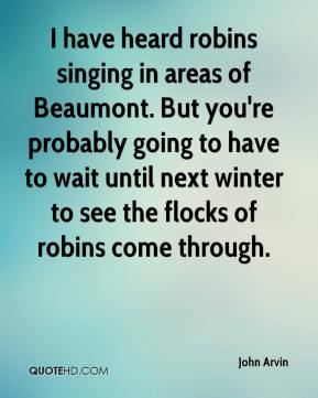 John Arvin  - I have heard robins singing in areas of Beaumont. But you're probably going to have to wait until next winter to see the flocks of robins come through.