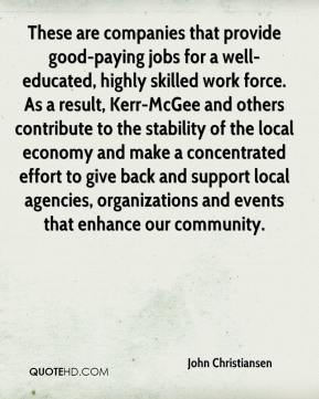 John Christiansen  - These are companies that provide good-paying jobs for a well-educated, highly skilled work force. As a result, Kerr-McGee and others contribute to the stability of the local economy and make a concentrated effort to give back and support local agencies, organizations and events that enhance our community.