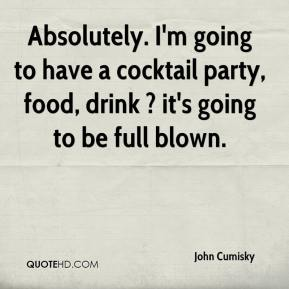 John Cumisky  - Absolutely. I'm going to have a cocktail party, food, drink ? it's going to be full blown.