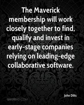 John Dilts  - The Maverick membership will work closely together to find, qualify and invest in early-stage companies relying on leading-edge collaborative software.