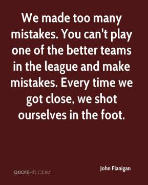 John Flanigan  - We made too many mistakes. You can't play one of the better teams in the league and make mistakes. Every time we got close, we shot ourselves in the foot.