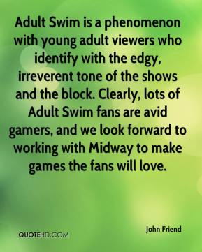 John Friend  - Adult Swim is a phenomenon with young adult viewers who identify with the edgy, irreverent tone of the shows and the block. Clearly, lots of Adult Swim fans are avid gamers, and we look forward to working with Midway to make games the fans will love.