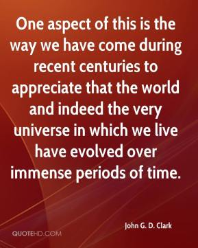 John G. D. Clark - One aspect of this is the way we have come during recent centuries to appreciate that the world and indeed the very universe in which we live have evolved over immense periods of time.