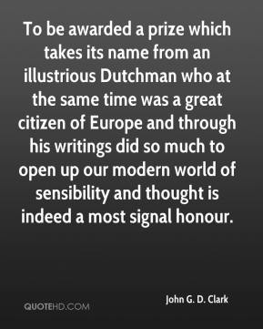 John G. D. Clark - To be awarded a prize which takes its name from an illustrious Dutchman who at the same time was a great citizen of Europe and through his writings did so much to open up our modern world of sensibility and thought is indeed a most signal honour.