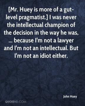 John Huey  - [Mr. Huey is more of a gut-level pragmatist.] I was never the intellectual champion of the decision in the way he was, ... because I'm not a lawyer and I'm not an intellectual. But I'm not an idiot either.