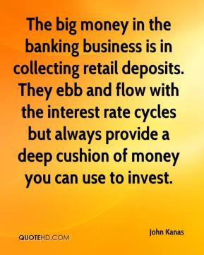 John Kanas  - The big money in the banking business is in collecting retail deposits. They ebb and flow with the interest rate cycles but always provide a deep cushion of money you can use to invest.