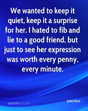 John Kern  - We wanted to keep it quiet, keep it a surprise for her. I hated to fib and lie to a good friend, but just to see her expression was worth every penny, every minute.