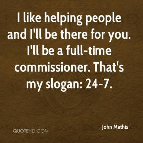 John Mathis  - I like helping people and I'll be there for you. I'll be a full-time commissioner. That's my slogan: 24-7.