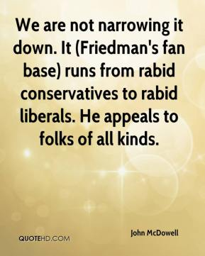 John McDowell  - We are not narrowing it down. It (Friedman's fan base) runs from rabid conservatives to rabid liberals. He appeals to folks of all kinds.