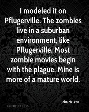 John McLean  - I modeled it on Pflugerville. The zombies live in a suburban environment, like Pflugerville. Most zombie movies begin with the plague. Mine is more of a mature world.