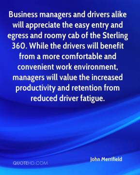 John Merrifield  - Business managers and drivers alike will appreciate the easy entry and egress and roomy cab of the Sterling 360. While the drivers will benefit from a more comfortable and convenient work environment, managers will value the increased productivity and retention from reduced driver fatigue.