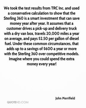 John Merrifield  - We took the test results from TRC Inc. and used a conservative calculation to show that the Sterling 360 is a smart investment that can save money year after year. It assumes that a customer drives a pick-up and delivery truck with a dry van box, travels 20,000 miles a year on average, and pays $2.50 per gallon of diesel fuel. Under these common circumstances, that adds up to a savings of $600 a year or more with the Sterling 360 over competitive models. Imagine where you could spend the extra money every year!