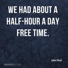 John Pinzl  - We had about a half-hour a day free time.