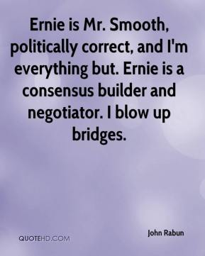 John Rabun  - Ernie is Mr. Smooth, politically correct, and I'm everything but. Ernie is a consensus builder and negotiator. I blow up bridges.