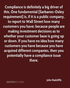 John Radcliffe  - Compliance is definitely a big driver of this. One fundamental [Sarbanes-Oxley requirement] is, if it is a public company, to report to Wall Street how many customers you have; because people are making investment decisions as to whether your customer base is going up or down. If you have no idea how many customers you have because you have acquired different companies, then you potentially have a compliance issue there.