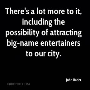 John Rader  - There's a lot more to it, including the possibility of attracting big-name entertainers to our city.