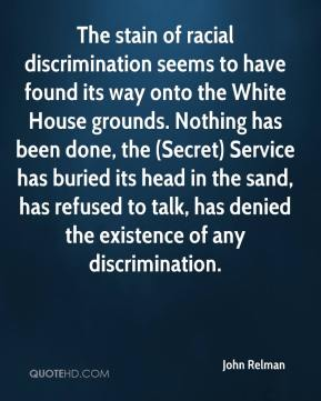 John Relman  - The stain of racial discrimination seems to have found its way onto the White House grounds. Nothing has been done, the (Secret) Service has buried its head in the sand, has refused to talk, has denied the existence of any discrimination.