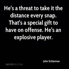 John Schlarman  - He's a threat to take it the distance every snap. That's a special gift to have on offense. He's an explosive player.