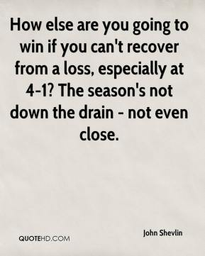 John Shevlin  - How else are you going to win if you can't recover from a loss, especially at 4-1? The season's not down the drain - not even close.