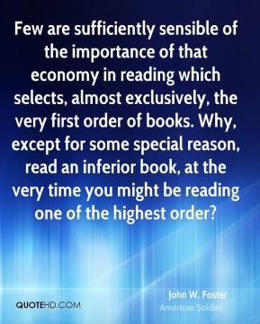 John W. Foster - Few are sufficiently sensible of the importance of that economy in reading which selects, almost exclusively, the very first order of books. Why, except for some special reason, read an inferior book, at the very time you might be reading one of the highest order?