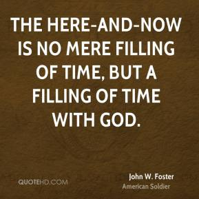 John W. Foster - The here-and-now is no mere filling of time, but a filling of time with God.