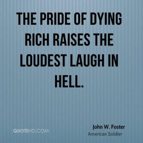 John W. Foster - The pride of dying rich raises the loudest laugh in hell.