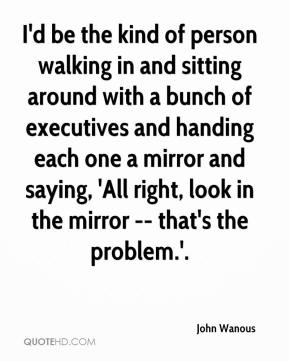 I'd be the kind of person walking in and sitting around with a bunch of executives and handing each one a mirror and saying, 'All right, look in the mirror -- that's the problem.'.
