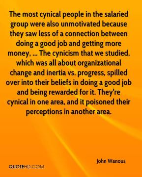 The most cynical people in the salaried group were also unmotivated because they saw less of a connection between doing a good job and getting more money, ... The cynicism that we studied, which was all about organizational change and inertia vs. progress, spilled over into their beliefs in doing a good job and being rewarded for it. They're cynical in one area, and it poisoned their perceptions in another area.
