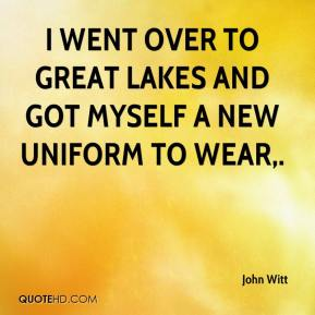 John Witt  - I went over to Great Lakes and got myself a new uniform to wear.
