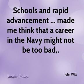 John Witt  - Schools and rapid advancement ... made me think that a career in the Navy might not be too bad.