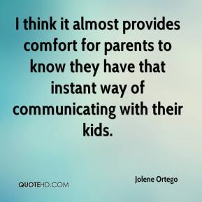 Jolene Ortego  - I think it almost provides comfort for parents to know they have that instant way of communicating with their kids.