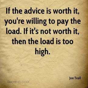 Jon Teall  - If the advice is worth it, you're willing to pay the load. If it's not worth it, then the load is too high.