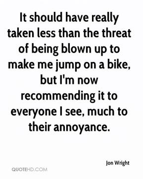 Jon Wright  - It should have really taken less than the threat of being blown up to make me jump on a bike, but I'm now recommending it to everyone I see, much to their annoyance.
