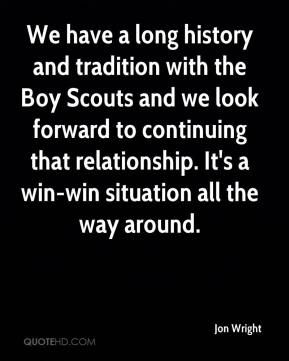 Jon Wright  - We have a long history and tradition with the Boy Scouts and we look forward to continuing that relationship. It's a win-win situation all the way around.
