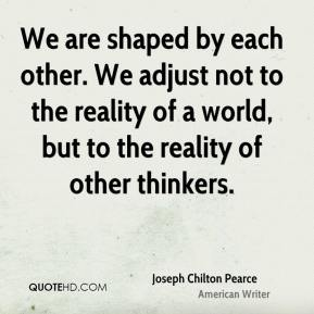 Joseph Chilton Pearce - We are shaped by each other. We adjust not to the reality of a world, but to the reality of other thinkers.