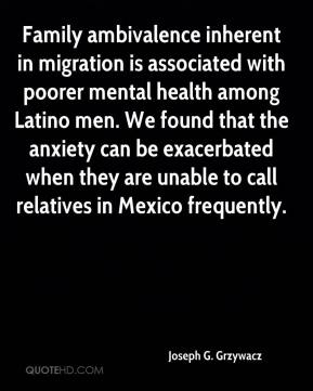 Family ambivalence inherent in migration is associated with poorer mental health among Latino men. We found that the anxiety can be exacerbated when they are unable to call relatives in Mexico frequently.