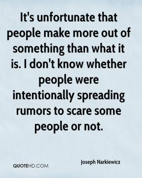 Joseph Narkiewicz  - It's unfortunate that people make more out of something than what it is. I don't know whether people were intentionally spreading rumors to scare some people or not.
