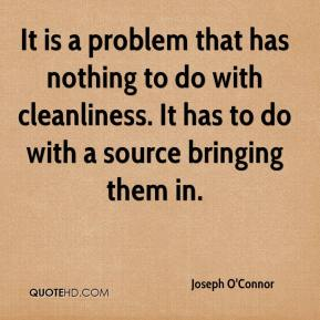 Joseph O'Connor  - It is a problem that has nothing to do with cleanliness. It has to do with a source bringing them in.