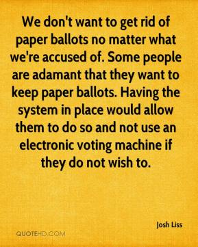 Josh Liss  - We don't want to get rid of paper ballots no matter what we're accused of. Some people are adamant that they want to keep paper ballots. Having the system in place would allow them to do so and not use an electronic voting machine if they do not wish to.