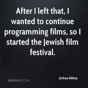 Joshua Abbey  - After I left that, I wanted to continue programming films, so I started the Jewish film festival.