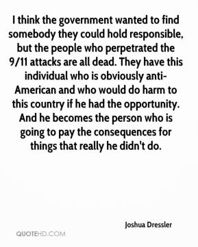 Joshua Dressler  - I think the government wanted to find somebody they could hold responsible, but the people who perpetrated the 9/11 attacks are all dead. They have this individual who is obviously anti-American and who would do harm to this country if he had the opportunity. And he becomes the person who is going to pay the consequences for things that really he didn't do.
