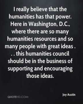 Joy Austin  - I really believe that the humanities has that power. Here in Washington, D.C., where there are so many humanities resources and so many people with great ideas . . . this humanities council should be in the business of supporting and encouraging those ideas.