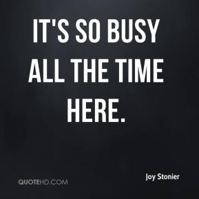 Joy Stonier  - It's so busy all the time here.