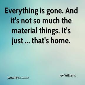 Joy Williams  - Everything is gone. And it's not so much the material things. It's just ... that's home.