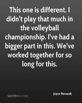 Joyce Novacek  - This one is different. I didn't play that much in the volleyball championship. I've had a bigger part in this. We've worked together for so long for this.