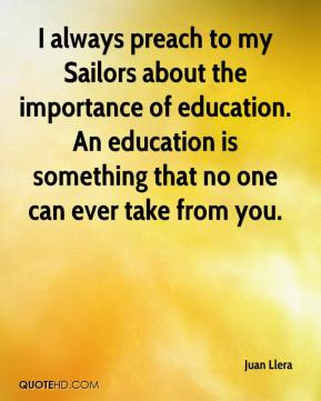 I always preach to my Sailors about the importance of education. An education is something that no one can ever take from you.